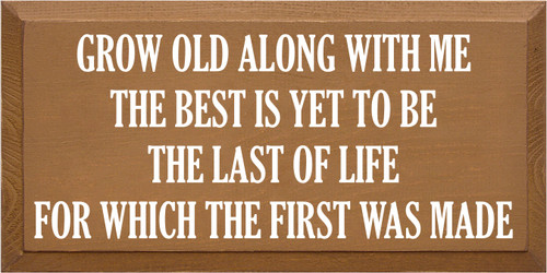 9x18 Toffee board with White text  GROW OLD ALONG WITH ME THE BEST IS YET TO BE THE LAST OF LIFE FOR WHICH THE FIRST WAS MADE