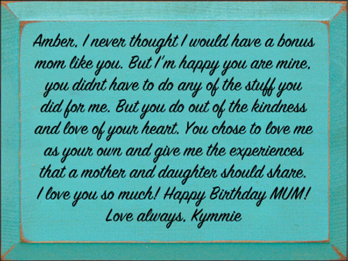 9x12 Aqua board with Black text  Amber, I never thought I would have a bonus mom like you. But I'm happy you are mine, you didnt have to do any of the stuff you did for me. But you do out of the kindness and love of your heart. You chose to love me as your own and give me the experiences that a mother and daughter should share. I love you so much! Happy Birthday MUM! Love always, Kymmie
