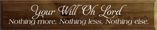 7x36 Walnut Stain board with White text Your Will Oh Lord Nothing more, Nothing less, Nothing else.