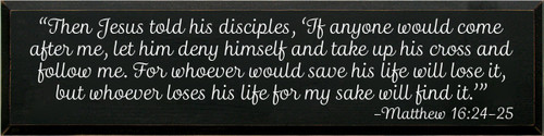 "9x36 Black board with White text  ""Then Jesus told his disciples, 'If anyone would come after me, let him deny himself and take up his cross and follow me. For whoever would save his life will lose it, but whoever loses his life for my sake will find it.'"" -Matthew 16:24-25"