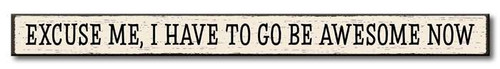 Excuse Me, I Have To Go Be Awesome Now - Wood Sign - 16in.