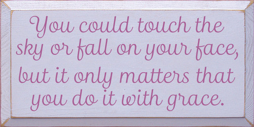 9x18 Lavender board with Plum text  You could touch the sky or fall on your face, but it only matters that you do it with grace.