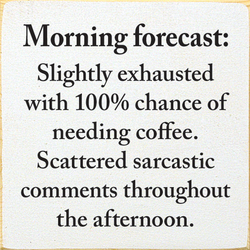Morning forecast: Slightly exhausted with 100% chance of needing coffee. Scattered sarcastic comments throughout the afternoon.