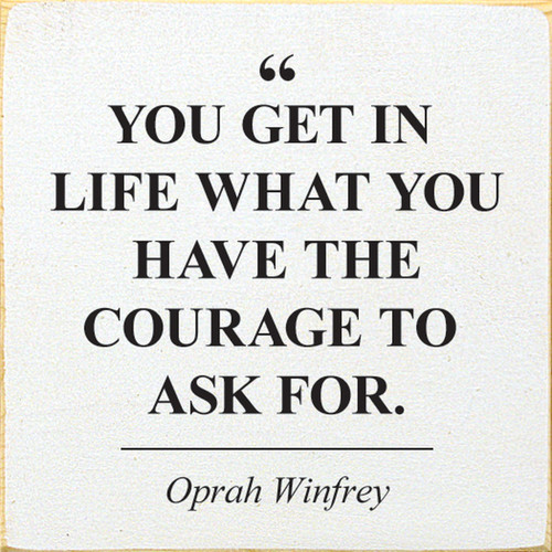 You get in life what you have the courage to ask for. - Oprah Winfrey