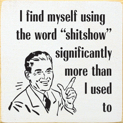 "I find myself using the word ""shitshow"" significantly more than I used to."