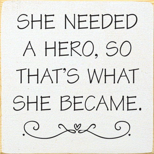 She Needed A Hero, So That's What She Became. - Wood Sign 7x7