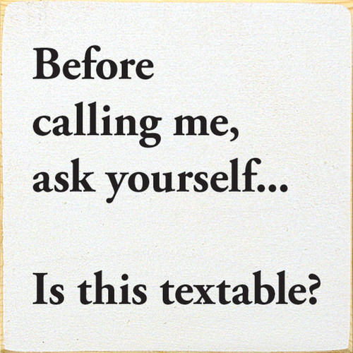 Before Calling Me, Ask Yourself... Is This Textable? - Wood Sign 7x7