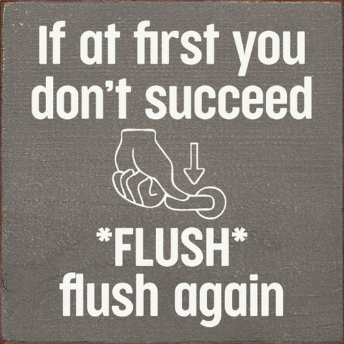 If At First You Don't Succeed, Flush, Flush Again. - Wood Sign 7x7