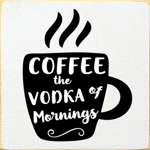 Coffee - The Vodka Of Mornings - Wood Sign 7x7