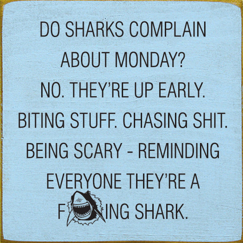Do sharks complain about Monday? No. They're up early. Biting stuff. Chasing shit. Being scary - reminding everyone they're a fucking shark.