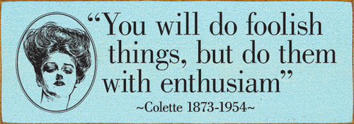 You will do foolish things, but do them with enthusiasm. - Colette 1873-1954