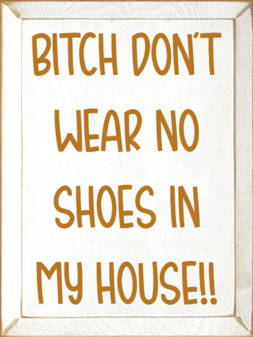 9x12 White board with Gold text  BITCH DON'T WEAR NO SHOES IN MY HOUSE!!