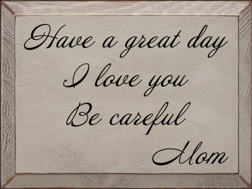 9x12 Putty board with Black text  Have a great day I love you Be careful Mom