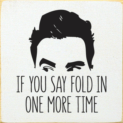If You Say Fold In One More Time - David Rose Schitt's Creek - Wood Sign 7x7