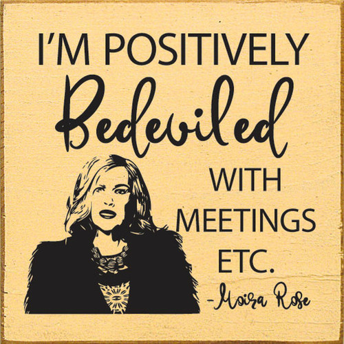 I'm Positively Bedeviled With Meetings, Etc. - Moira Rose Schitt's Creek - Wood Sign 7x7