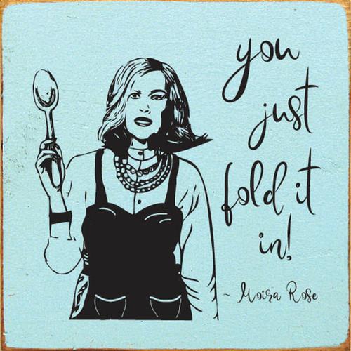 You Just Fold It In! - Moira Rose Schitt's Creek - Wood Sign 7x7