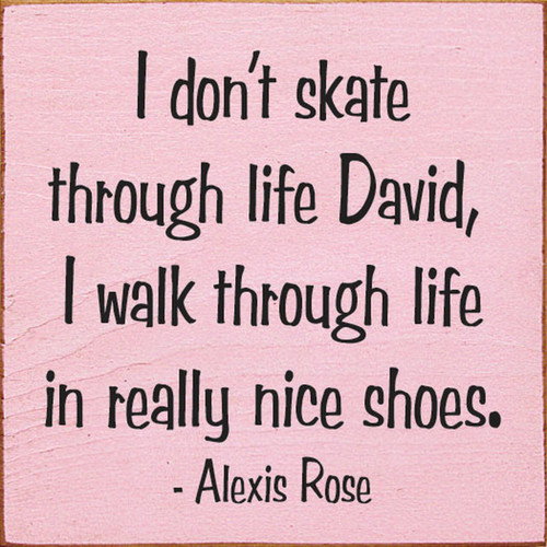 I Don't Skate Through Life David, I Walk Through Life In Really Nice Shoes - Alexis Rose Schitt's Creek