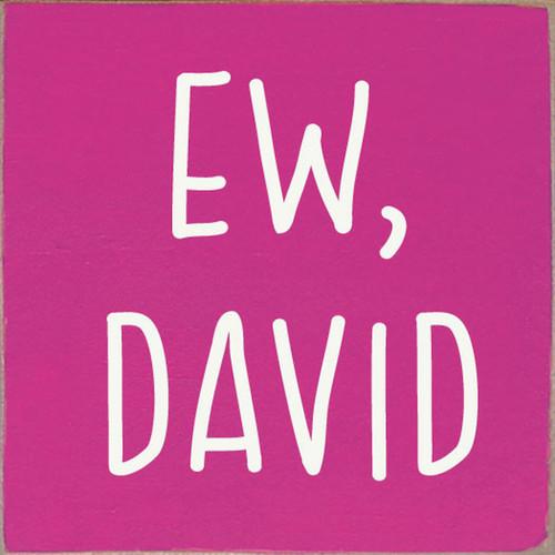 Ew, David - Schitt's Creek - Wood Sign 7x7