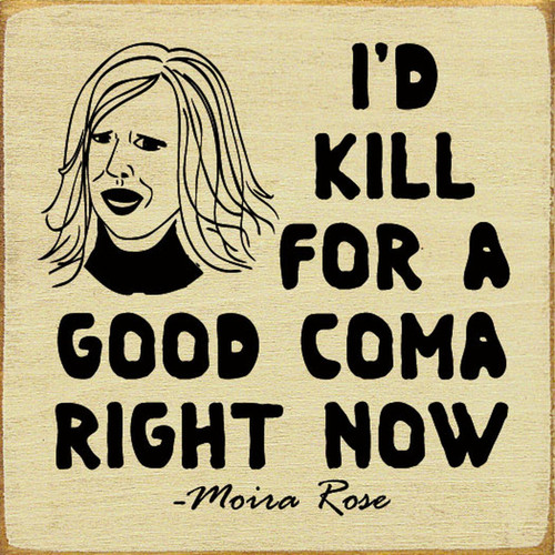 I'd Kill For A Good Coma Right Now. - Moira Rose Schitt's Creek - Wood Sign 7x7