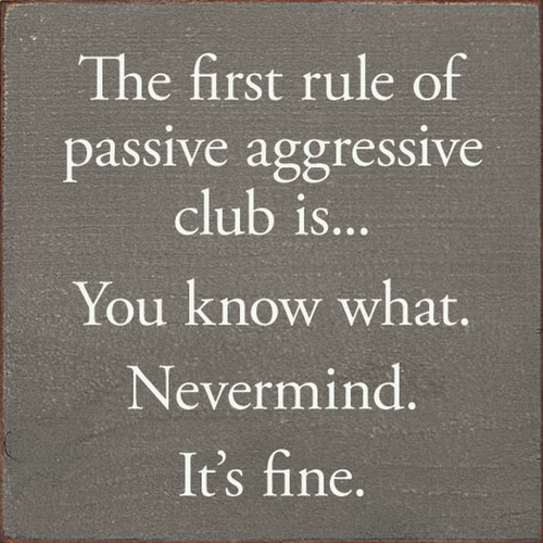 The First Rule Of Passive Aggressive Club Is... You Know What. Nevermind. It's Fine. - Sign