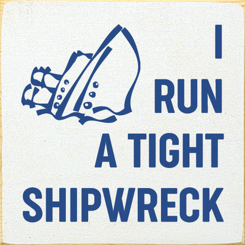 I Run A Tight Shipwreck. - Wood Sign 7x7