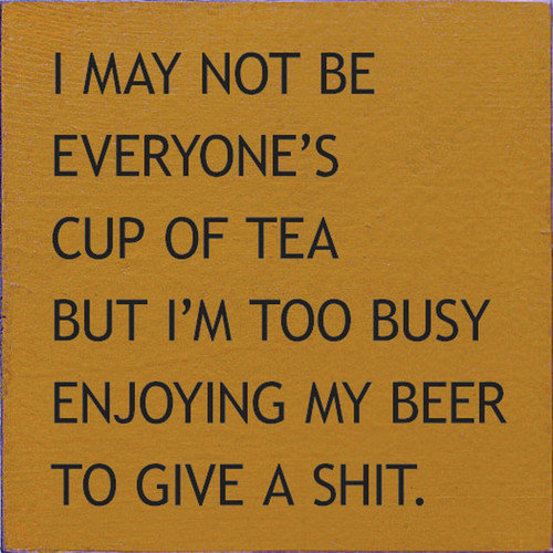I May Not Be Everyone's Cup Of Tea, But I'm Too Busy Enjoying My Beer To Give A Shit - Sign