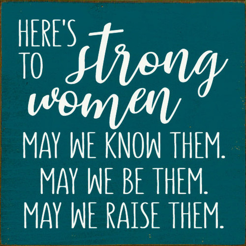 Here's To The Strong Women. May We Know Them. May We Be Them. May We Raise Them. - Sign