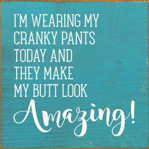 I'm Wearing My Cranky Pants Today And They Make My Butt Look Amazing - Wood Sign 7x7