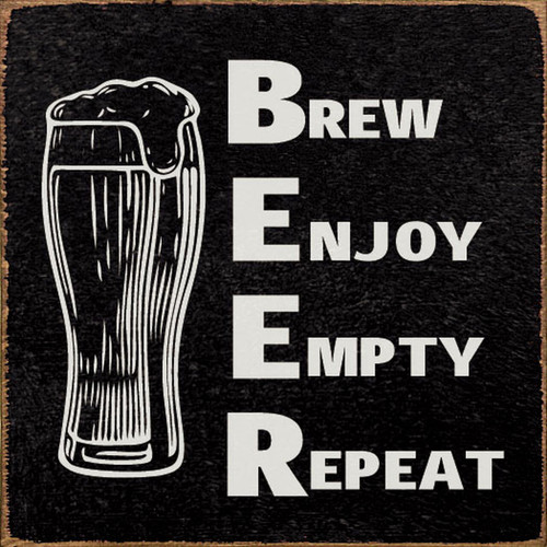 BEER Brew Enjoy Empty Repeat - Wood Sign 7x7