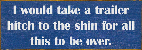 I Would Take A Trailer Hitch To The Shin For All This To Be Over. - Wood Sign 3.5x10