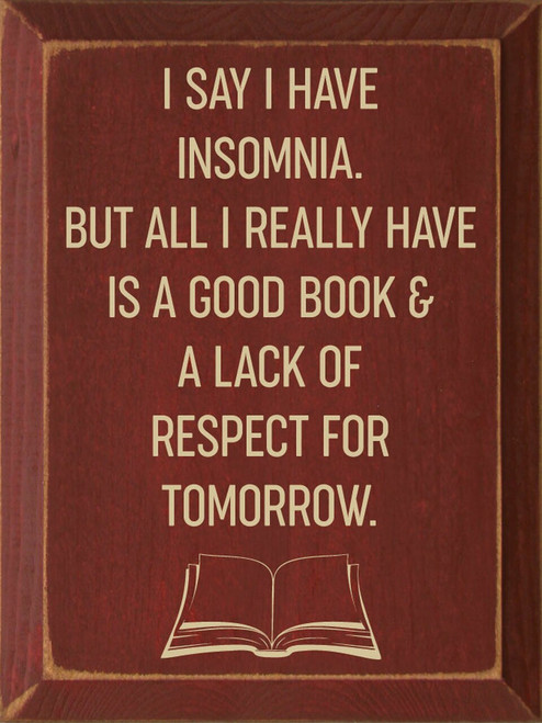 I Say I Have Insomnia. But All I Really Have Is A Good Book And A Lack Of Respect For Tomorrow - Wooden Sign