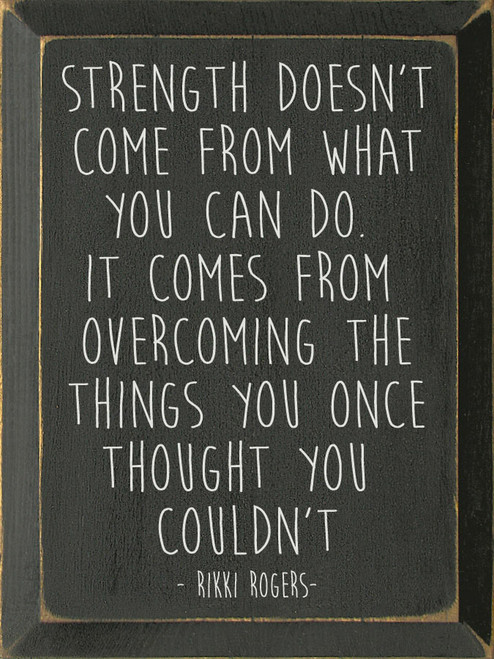 Strength Doesn't Come From What You Can Do. It Comes From Overcoming The Things You Once Thought You Couldn't - Rikki Rogers - Wooden Sign
