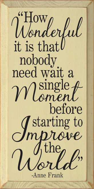 How Wonderful It Is That Nobody Need Wait A Single Moment Before Starting To Improve The World - Anne Frank Wooden Sign
