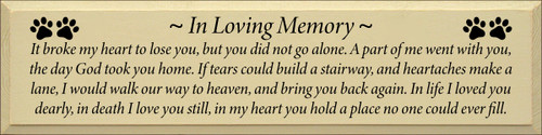 9x36 Cream board with Black text ~ In Loving Memory ~ It broke my heart to lose you, but you did not go alone. A part of me went with you, the day God took you home. If tears could build a stairway, and heartaches make a lane, I would walk our way to heaven, and bring you back again. In life I loved you dearly, in death I love you still, in my heart you hold a place no one could ever fill.