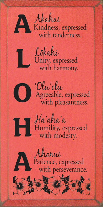 ALOHA - Akahai - Kindness, expressed with tenderness. Lōkahi - Unity, expressed with harmony. 'Olu'olu - Agreeable, expressed with pleasantness. Ha'aha'a - Humility, expressed with modesty. Ahonui - Patience, expressed with perseverance. Wooden Sign