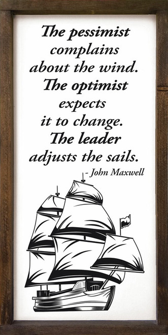 The pessimist complains about the wind. The optimist expects it to change. The leader adjusts the sails. - John Maxwell Wooden Sign