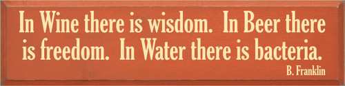 9x36 Burnt Orange board with Baby Yellow text  In Wine there is wisdom.  In Beer there is freedom.  In Water there is bacteria.  B. Franklin