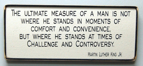 The ultimate measure of a man is not where he stands in moments of comfort and convenience, but where he stands at times of Challenge and Controversy. - Martin Luther King Jr. Wood Sign