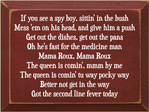 9x12 Burgundy board with White text  If you see a spy boy, sittin' in the bush Mess 'em on his head, and give him a push Get out the dishes, get out the pans Oh he's fast for the medicine man Mama Roux, Mama Roux The queen is comin', mmm by me The queen is comin' tu way pocky way Better not get in the way Got the second line fever today