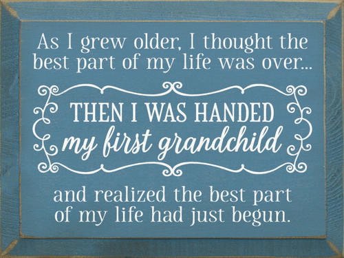 As I grew older, I thought the best part of my life was over then I was handed my first grandchild, and I realized the best part of my life had just begun. Wooden Sign