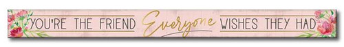 You're The Friend Everyone Wishes They Had - Skinny Wood Sign - 16in.