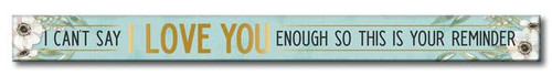 I Can't Say I Love You Enough So This Is Your Reminder - Skinny Wood Sign - 16in.