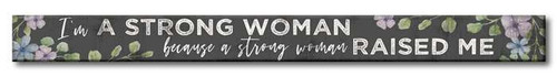 I'm A Strong Woman Because A Strong Woman Raised Me - Skinny Wood Sign - 16in.