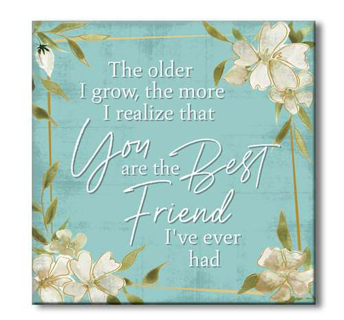 The Older I Grow, The More I Realize That You Are The Best Friend I've Ever Had - Wooden Square Block Sign