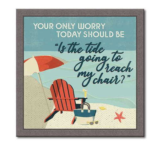 Your Only Worry Today Should Be Is The Tide Going To Reach My Chair - Wood Framed Sign 12X12