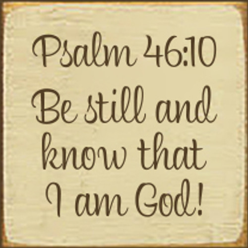 4x4 Cream board with Brown text  Psalm 46:10 Be still and know that I am God!