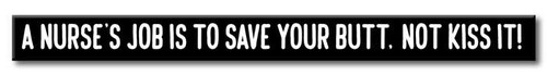 A Nurse's Job Is To Save Your Butt, Not Kiss It! - Black and White Skinny Wood Sign - 16in.