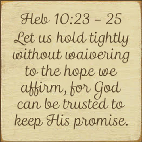 7x7 Cream board with Brown text  Heb 10:23 - 25 Let us hold tightly without waivering to the hope we affirm, for God can be trusted to keep His promise.