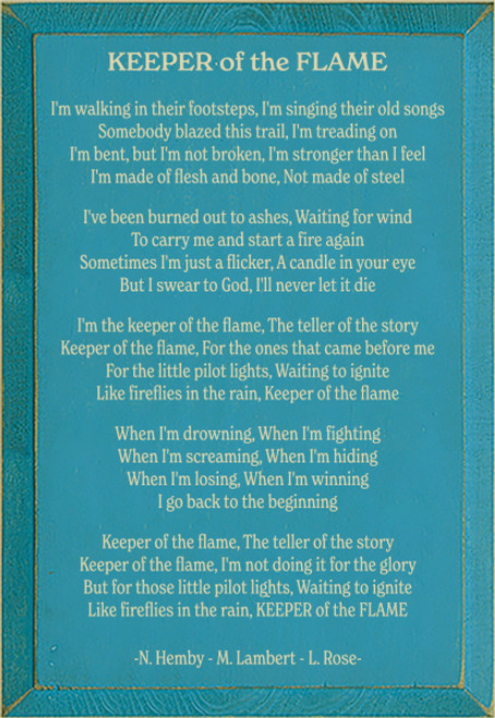 11x16 Turquoise board with Cream text  KEEPER of the FLAME  I'm walking in their footsteps, I'm singing their old songs Somebody blazed this trail, I'm treading on I'm bent, but I'm not broken, I'm stronger than I feel I'm made of flesh and bone, Not made of steel  I've been burned out to ashes, Waiting for wind To carry me and start a fire again Sometimes I'm just a flicker, A candle in your eye But I swear to God, I'll never let it die  I'm the keeper of the flame, The teller of the story Keeper of the flame, For the ones that came before me For the little pilot lights waiting to ignite Like fireflies in the rain, Keeper of the flame  When I'm drowning, When I'm fighting When I'm screaming, When I'm hiding When I'm losing, When I'm winning I go back to the beginning  Keeper of the flame, The teller of the story Keeper of the flame, I'm not doing it for the glory But for those little pilot lights, Waiting to ignite Like fireflies in the rain, KEEPER of the FLAME  -N. Hemby - M. Lambert - L. Rose-