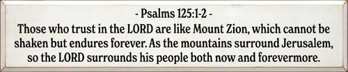 10x48 White board with Black text   Psalms 125:1-2  Those who trust in the LORD are like Mount Zion, which cannot be shaken but endures forever. As the mountains surround Jerusalem, so the LORD surrounds his people both now and forevermore.